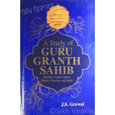 A Study Of Guru Granth Sahib Doctrine, Social Content, History, Structure And Status by: J. S. Grewal