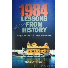 1984 - Lessons from History: Intrigue and Conflict in Centre-Sikh Relations By: Harminder Kaur